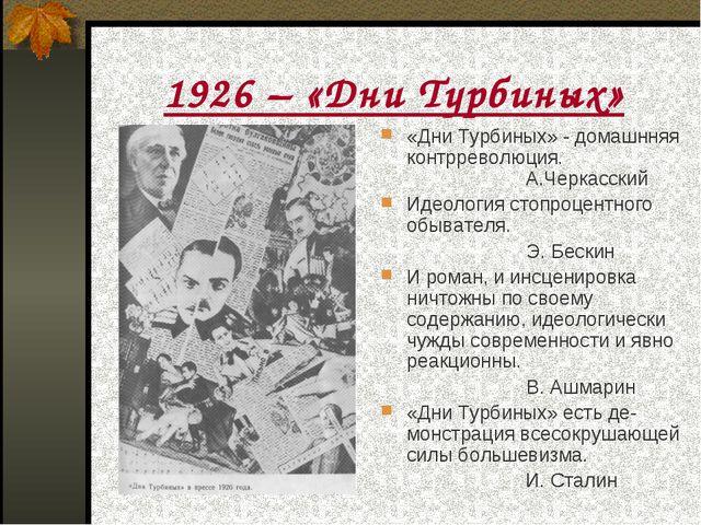 1926 – «Дни Турбиных» «Дни Турбиных» - домашнняя контрреволюция.  А.Черкас...