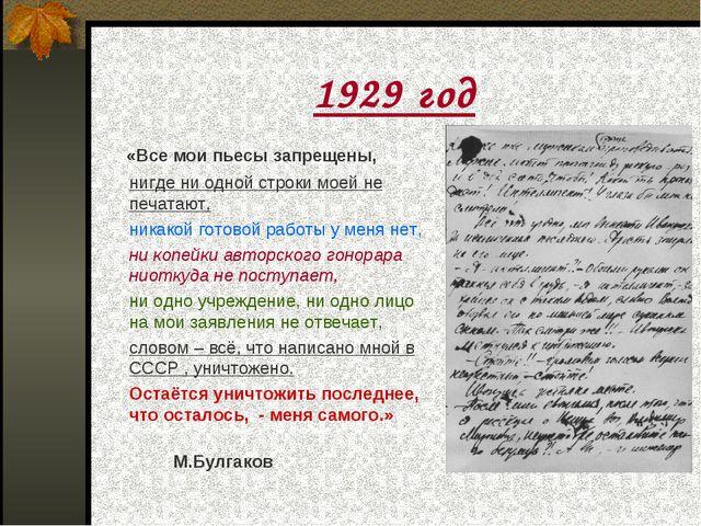 1929 год «Все мои пьесы запрещены, нигде ни одной строки моей не печатают,...