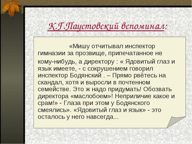 К.Г.Паустовский вспоминал:  «Мишу отчитывал инспектор гимназии за прозвищ...