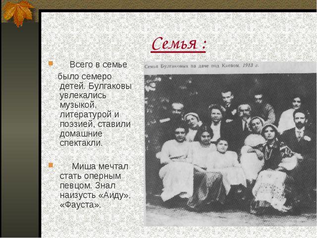 Семья : Всего в семье было семеро детей. Булгаковы увлекались музыкой, литера...