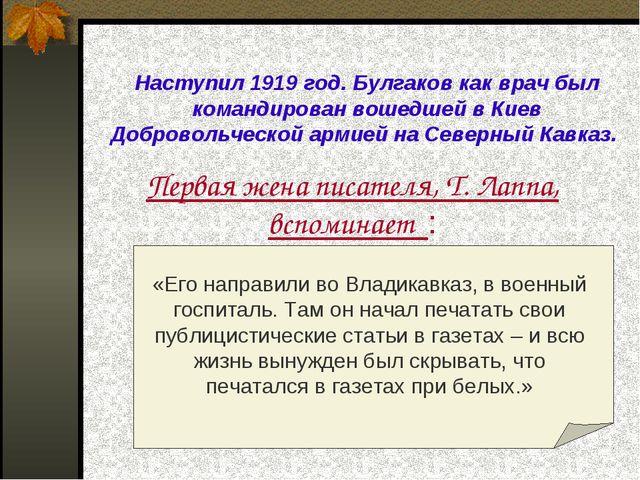 Наступил 1919 год. Булгаков как врач был командирован вошедшей в Киев Доброво...