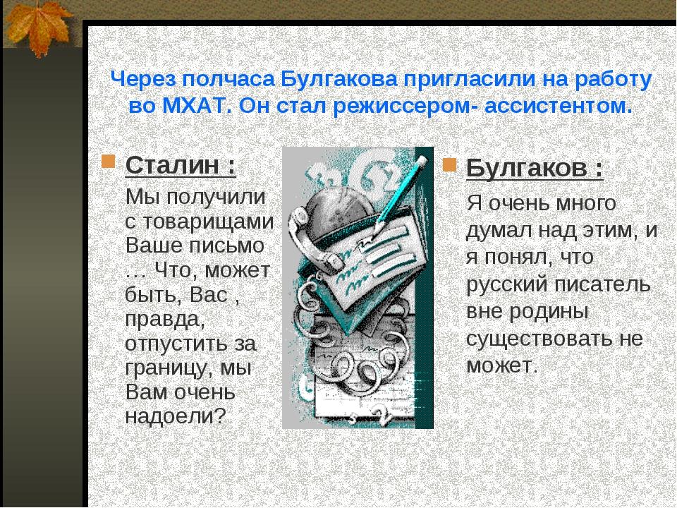 Через полчаса Булгакова пригласили на работу во МХАТ. Он стал режиссером- асс...