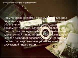 История фотографии и фоторекламы Выводы: Термин «фотореклама» пока имеет прик