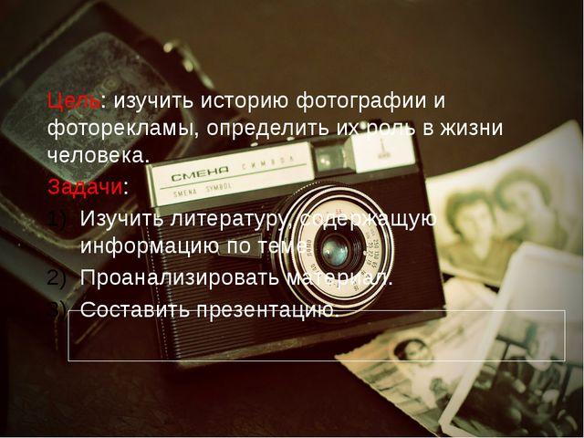 Цель: изучить историю фотографии и фоторекламы, определить их роль в жизни ч...