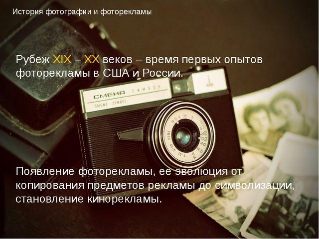 История фотографии и фоторекламы Рубеж XIX – XX веков – время первых опытов ф...