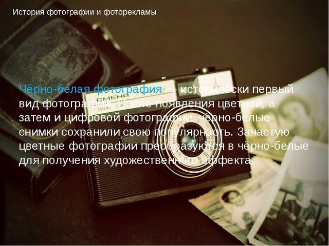 История фотографии и фоторекламы Чёрно-белая фотография — исторически первый...