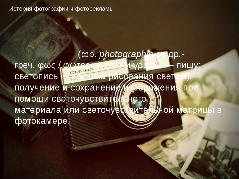 История фотографии и фоторекламы Фотогра́фия(фр. photographieотдр.-греч.φ...