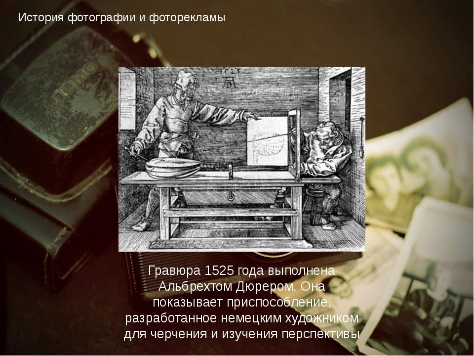 История фотографии и фоторекламы Гравюра 1525 года выполнена Альбрехтом Дюрер...