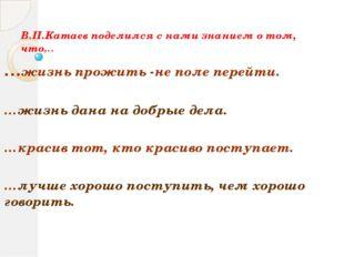 В.П.Катаев поделился с нами знанием о том, что… …жизнь прожить -не поле перей