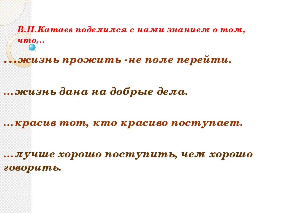 В.П.Катаев поделился с нами знанием о том, что… …жизнь прожить -не поле перей...