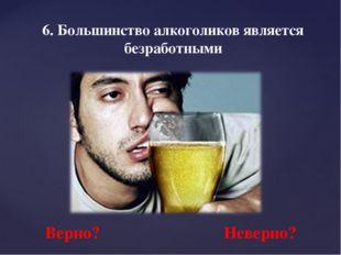6. Большинство алкоголиков является безработными Верно? Неверно?