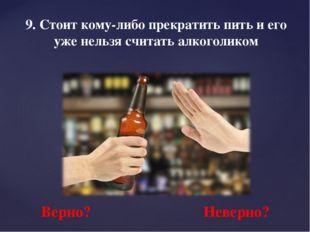 9. Стоит кому-либо прекратить пить и его уже нельзя считать алкоголиком Верно