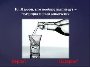 10. Любой, кто вообще выпивает – потенциальный алкоголик Верно? Неверно?