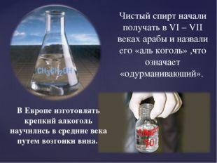 Чистый спирт начали получать в VI – VII веках арабы и назвали его «аль коголь