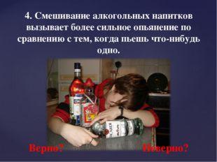 4. Смешивание алкогольных напитков вызывает более сильное опьянение по сравне