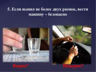 5. Если выпил не более двух рюмок, вести машину – безопасно Верно? Неверно?