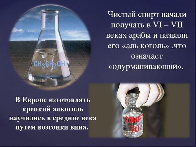 Чистый спирт начали получать в VI – VII веках арабы и назвали его «аль коголь...