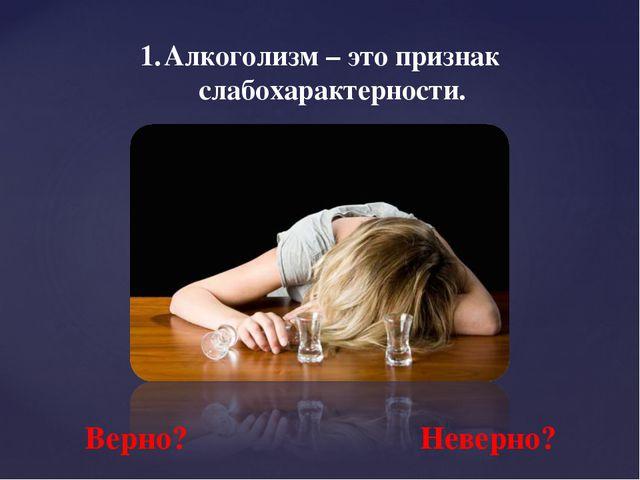 Алкоголизм – это признак слабохарактерности. Верно? Неверно?