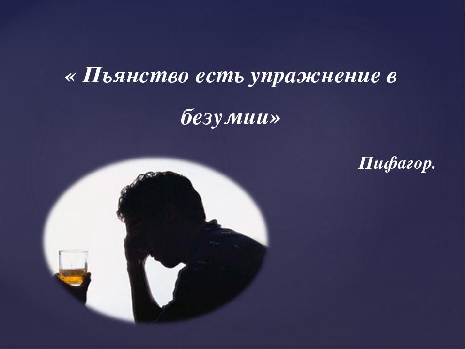 « Пьянство есть упражнение в безумии» Пифагор.