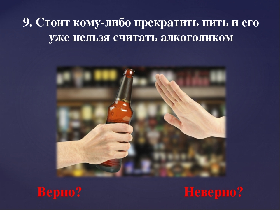 9. Стоит кому-либо прекратить пить и его уже нельзя считать алкоголиком Верно...