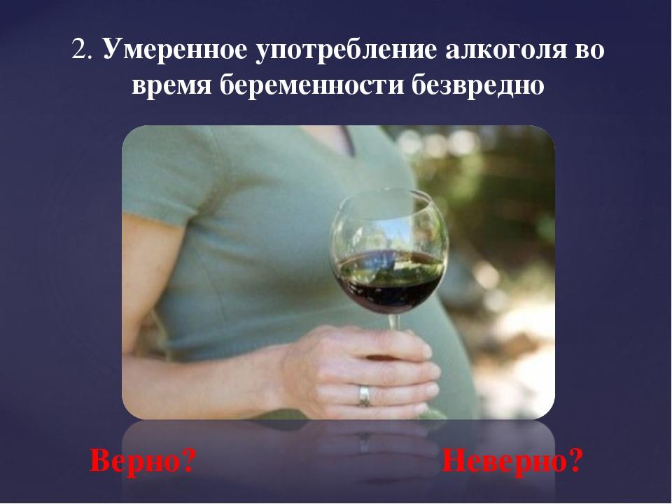 2. Умеренное употребление алкоголя во время беременности безвредно Верно? Нев...