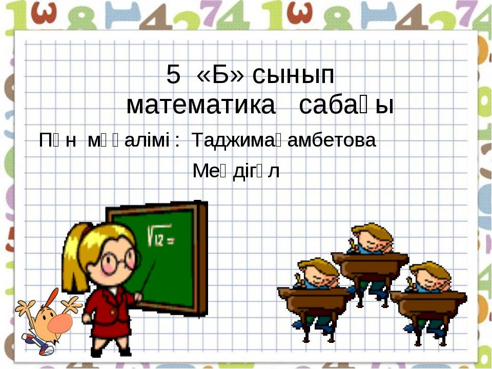 5 «Б» сынып математика сабағы Пән мұғалімі : Таджимағамбетова Меңдігүл