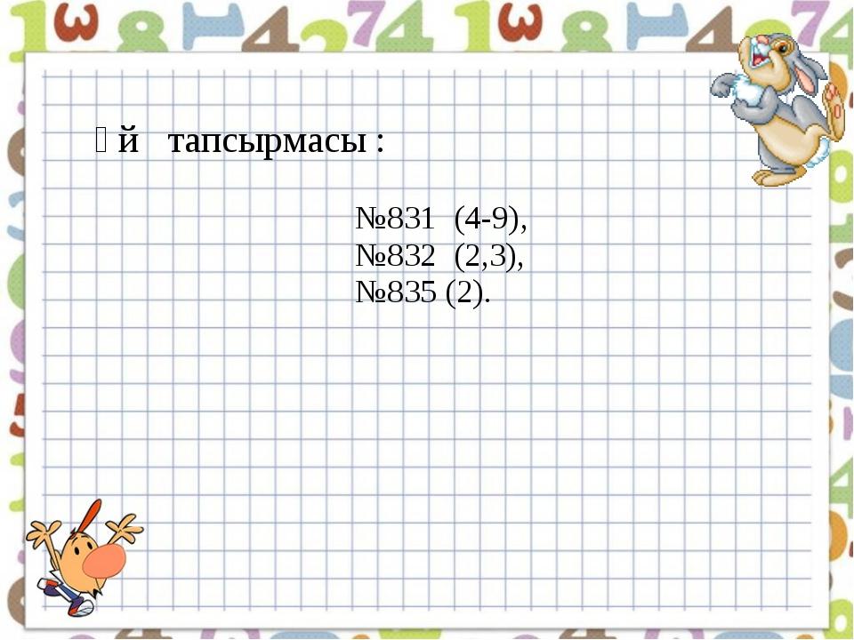 Үй тапсырмасы : №831 (4-9), №832 (2,3), №835 (2).