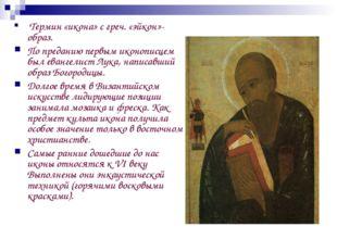 Термин «икона» с греч. «эйкон»-образ. По преданию первым иконописцем был ева
