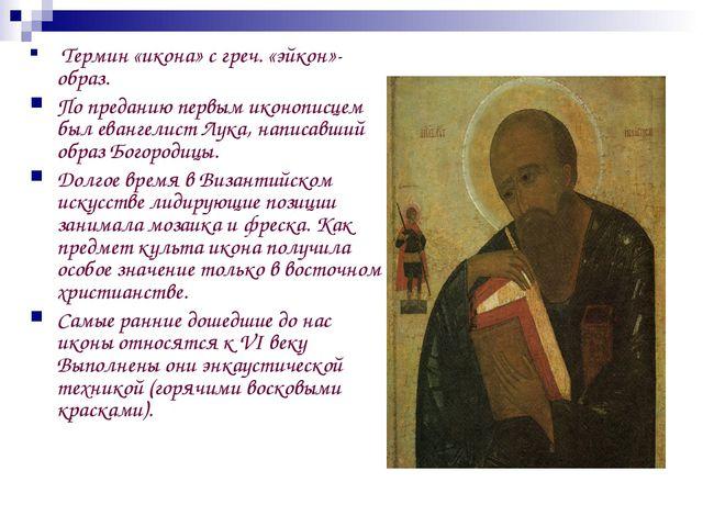 Термин «икона» с греч. «эйкон»-образ. По преданию первым иконописцем был ева...