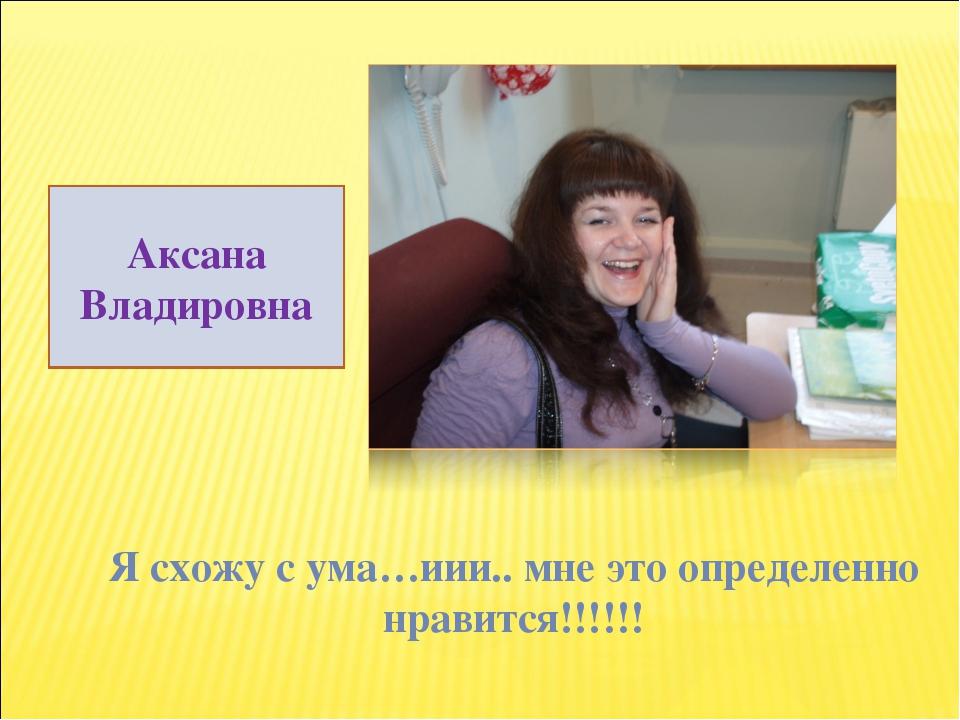 Я схожу с ума…иии.. мне это определенно нравится!!!!!! Аксана Владировна