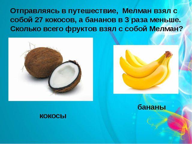 Отправляясь в путешествие, Мелман взял с собой 27 кокосов, а бананов в 3 раза...