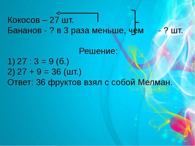 Кокосов – 27 шт. Бананов - ? в 3 раза меньше, чем - ? шт. Решение: 27 : 3 = 9...