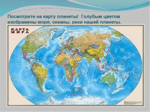 Посмотрите на карту планеты!  Голубым цветом изображены моря, океаны, реки на