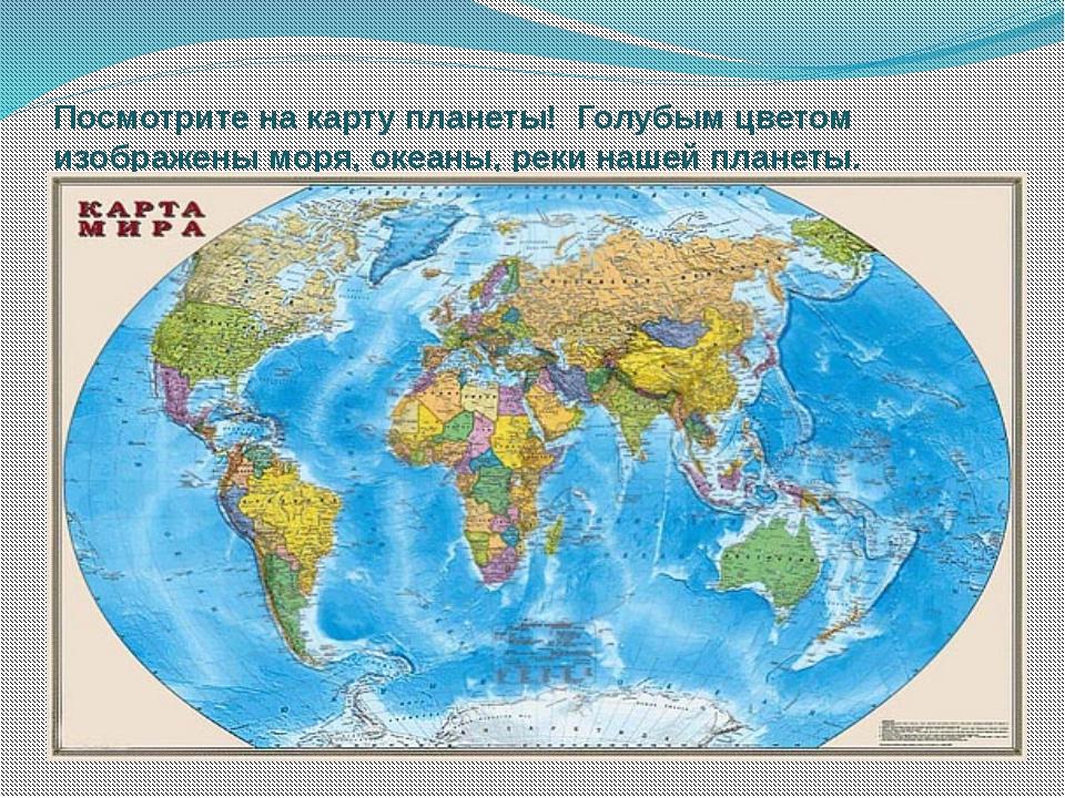 Посмотрите на карту планеты!  Голубым цветом изображены моря, океаны, реки на...
