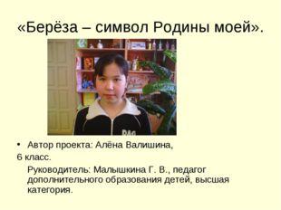 «Берёза – символ Родины моей». Автор проекта: Алёна Валишина, 6 класс. Руково