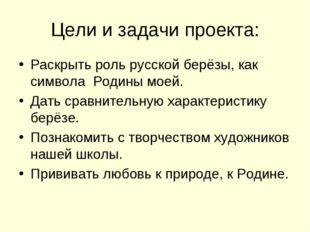 Цели и задачи проекта: Раскрыть роль русской берёзы, как символа Родины моей.