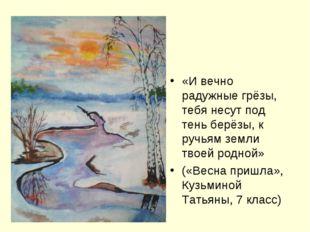 «И вечно радужные грёзы, тебя несут под тень берёзы, к ручьям земли твоей ро