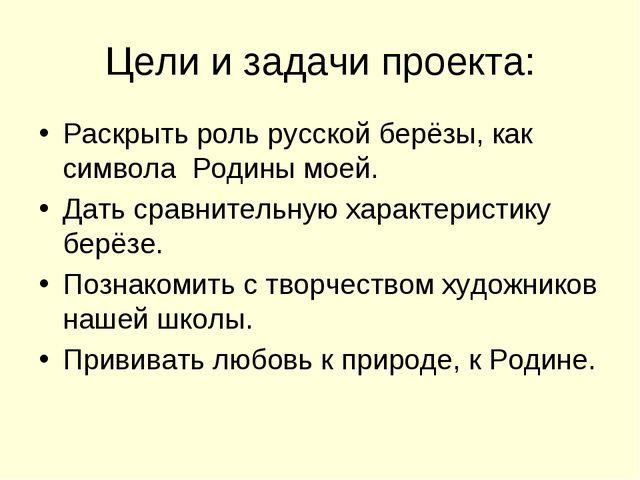 Цели и задачи проекта: Раскрыть роль русской берёзы, как символа Родины моей....