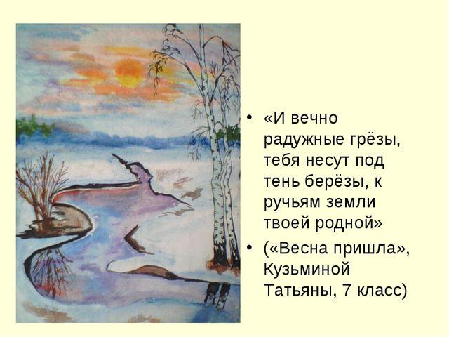 «И вечно радужные грёзы, тебя несут под тень берёзы, к ручьям земли твоей ро...