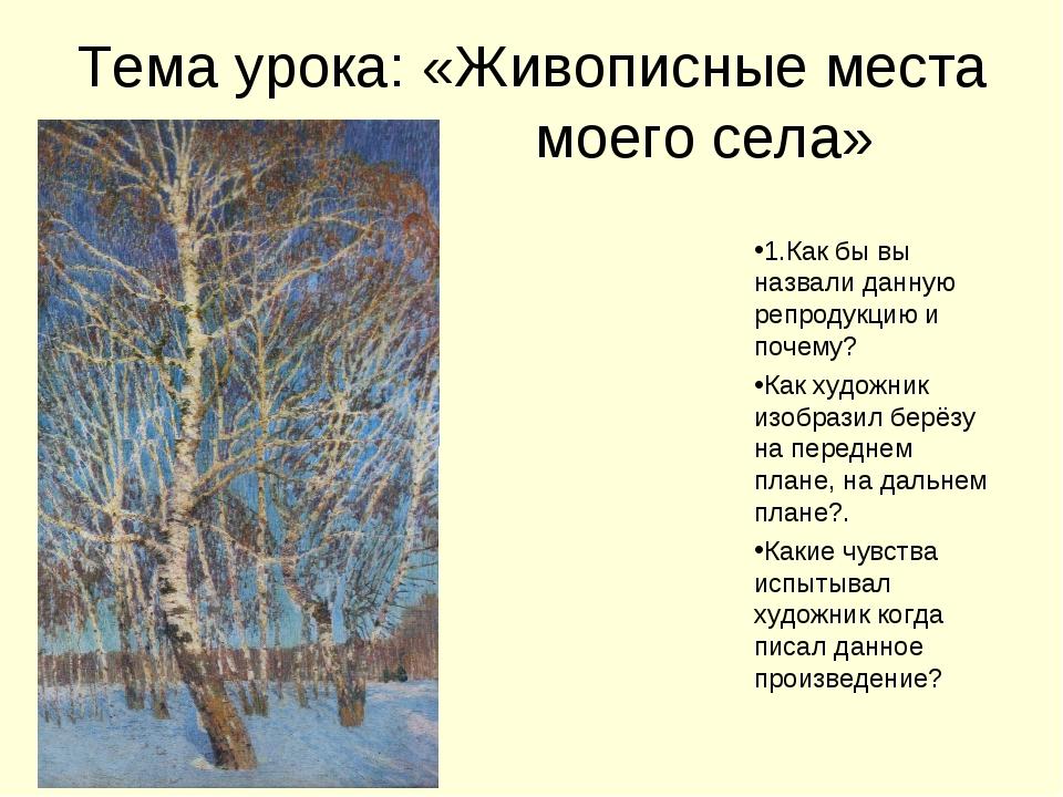 Тема урока: «Живописные места моего села» 1.Как бы вы назвали данную репродук...