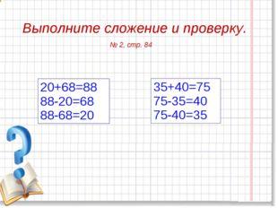 Выполните сложение и проверку. 35+40=75 75-35=40 75-40=35 20+68=88 88-20=68 8