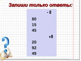 Запиши только ответы: - 8 80 15 45 +8 20 92 49