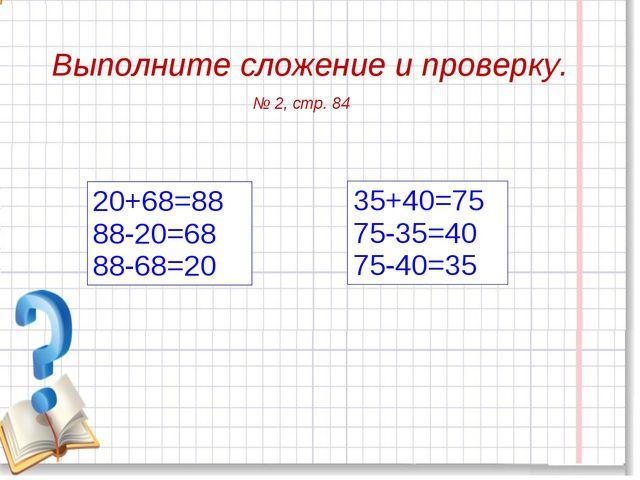 Выполните сложение и проверку. 35+40=75 75-35=40 75-40=35 20+68=88 88-20=68 8...