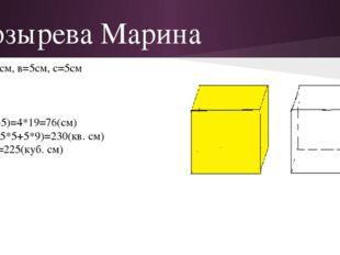 Козырева Марина Дано:а=9см, в=5см, с=5см Найти: Р,S,V-? Решение: P=4(9+5+5)=4