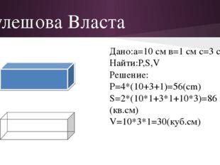 Кулешова Власта Дано:а=10 см в=1 см с=3 см Найти:Р,S,V Решение: P=4*(10+3+1)=