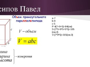 Осипов Павел а-7 b-9 c-5 P-4(7+9+5)=84(см) S-(7*5+9*5+5*5)=105 (см.2) V-(7*9*