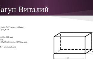 Сагун Виталий Дано: а=105 (мм), б=65 (мм), с=65 (мм) Найти: P=?, S=?, V=? Реш