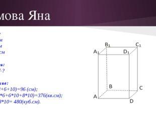 Ямова Яна Дано: а=8 см в=6 см с=10 см Найти: Р, S, V-? Решение: Р=4(8+6+10)=9