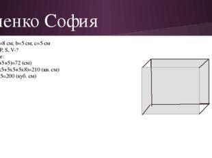 Ененко София Дано: a=8 см; b=5 см; с=5 см Найти: P, S, V-? Решение: P=4х(8+5+