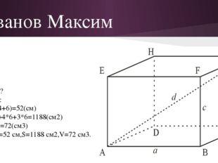 Иванов Максим Дано: а=3 см b=4 см c=6 см Найти: Р, S, V - ? Решение: P=4*(3+4
